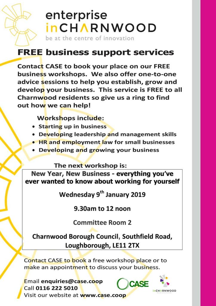FREE business support services Contact CASE to book your place on our FREE business workshops.  We also offer one-to-one advice sessions to help you establish, grow and develop your business.  This service is FREE to all Charnwood residents so give us a ring to find out how we can help!? Workshops include: Starting up in business Developing leadership and management skills HR and employment law for small businesses Developing and growing your business  The next workshop is: New Year, New Business - everything you've ever wanted to know about working for yourself Wednesday 9th January 2019 9.30am to 12 noon Committee Room 2 Charnwood Borough Council, Southfield Road, Loughborough, LE11 2TX  Contact CASE to book a free workshop place or to make an appointment to discuss your business.? Email enquiries@case.coop   Call 0116 222 5010 Visit our website at www.case.coop